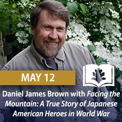 Daniel James Brown with Facing the Mountain: A True Story of Japanese American Heroes in World War II, May 12