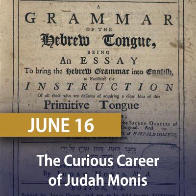 The Curious Career of Judah Monis, June 16