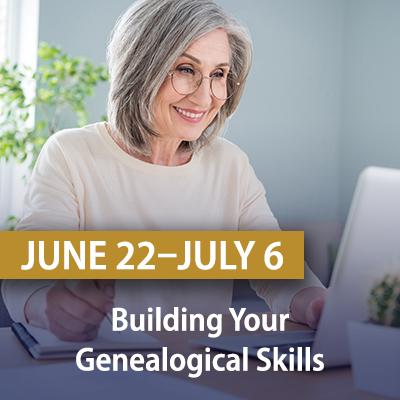 Building Your Genealogical Skills, June 22-July 6