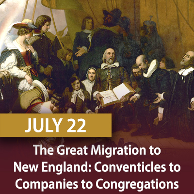 The Great Migration to New England: Conventicles to Companies to Congregations, July 22