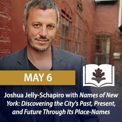 Joshua Jelly-Schapiro with Names of New York: Discovering the City's Past, Present, and Future Through Its Place-Names, May 6