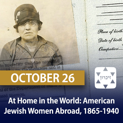 At Home in the World: American Jewish Women Abroad, 1865-1940, October 26
