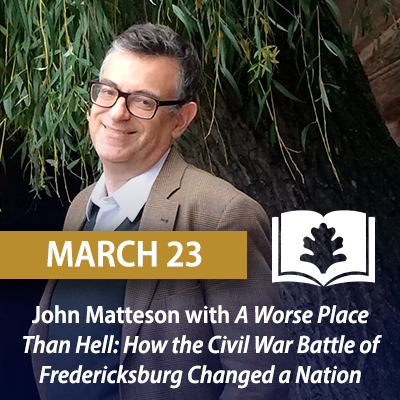 John Matteson with A Worse Place Than Hell: How the Civil War Battle of Fredericksburg Changed a Nation, March 23