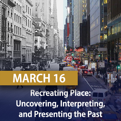 Recreating Place: Uncovering, Interpreting, and Presenting the Past, March 16
