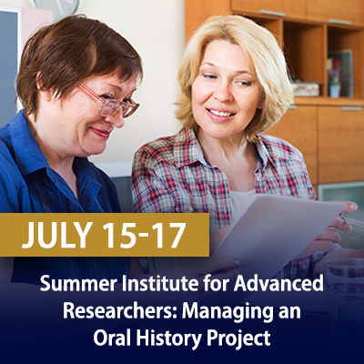 Summer Institute for Advanced Researchers: Managing an Oral History Project, July 15-17