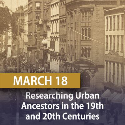 Researching Urban Ancestors in the 19th and 20th Centuries, March 18