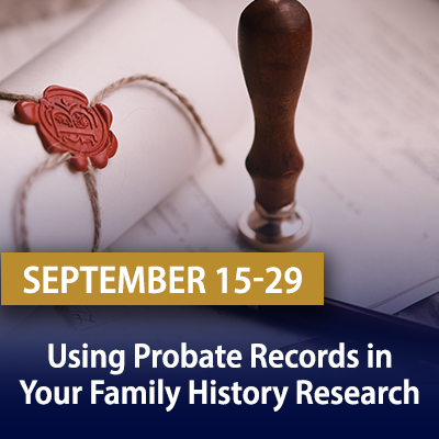 Using Probate Records in Your Family History Research, September 15-29