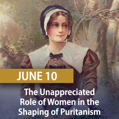 The Unappreciated Role of Women in the Shaping of Puritanism, June 10
