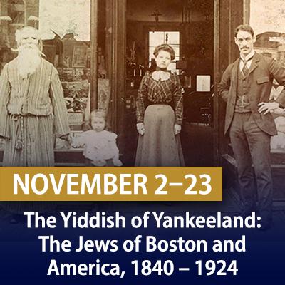 The Yiddish of Yankeeland: The Jews of Boston and America, 1840 – 1924, November 2, 9, 16