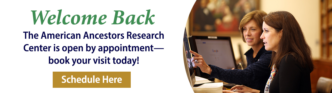 Welcome Back! The American Ancestors Research Center is open—book your visit today.